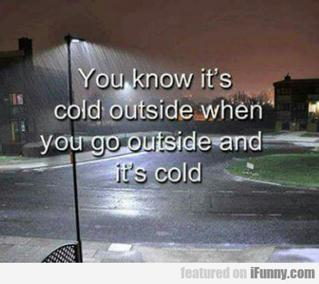 you know it's cold outside when it's cold...