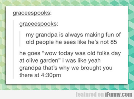 My Grandpa's Always Making Fun Of Old People...