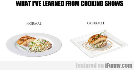 What I Learned From Cooking Shows...