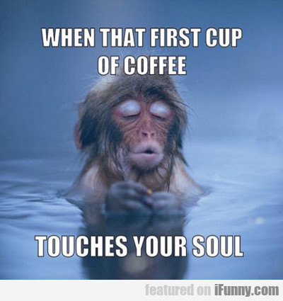 When That First Sip Of Coffee...