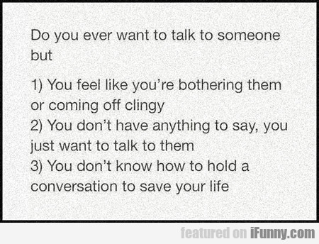 Do you ever want to talk to someone but you...