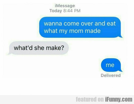 wanna come over and eat what my mom made?