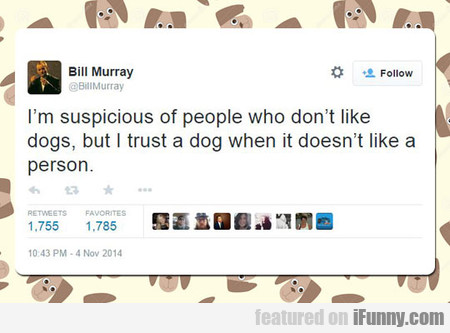 I'm Suspicious Of People Who Don't Like...