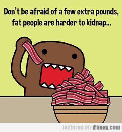 Don't Be Afraid Of Extra Weight...