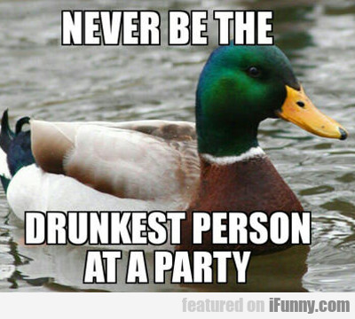 Never Be The Drunkest Person At A Party...