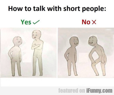 The Way To Talk To Short People...