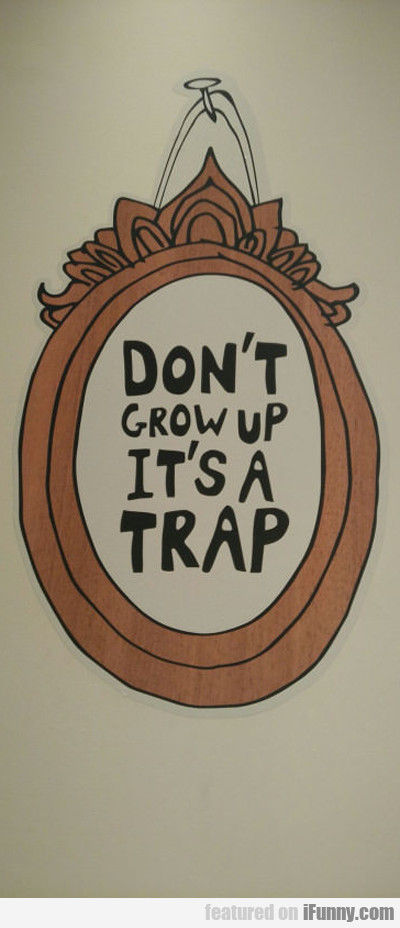 Don't Grow Up, Because It's A Trap...