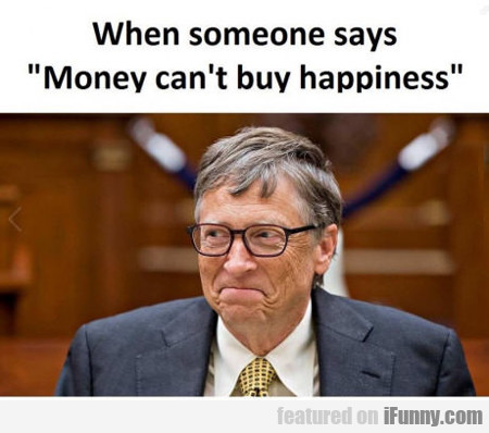 When Someone Says Money Can't Buy Happiness...