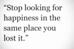 Stop Looking For Happiness In The Same Place...