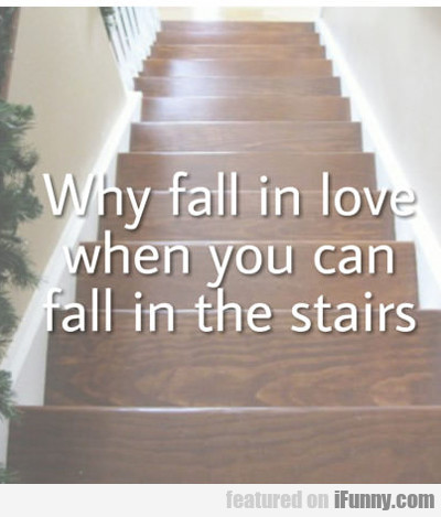 Why Fall In Love When You Can Fall Down Stairs...