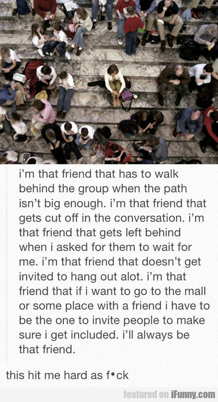 I'm That Friend That Has To Walk