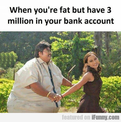 When You're Fat But Have 3 Million...