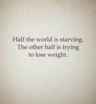 Half The World Is Starving...