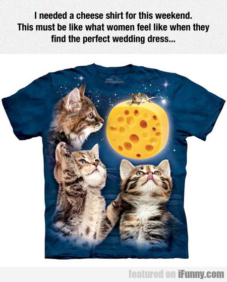I Needed A Cheese Shirt For This Weekend