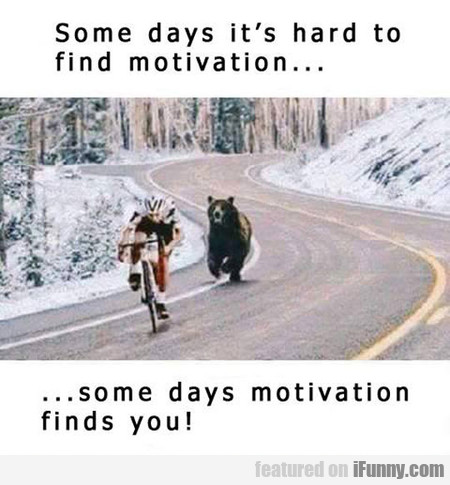 Some Days It's Hard To Find Motivation...
