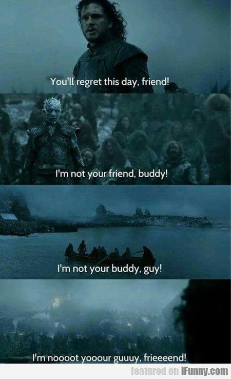 you'll regret this day, friend!