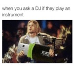 When You Ask A Dj If They Play An Instrument