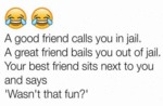 A Good Friend Calls You In Jail