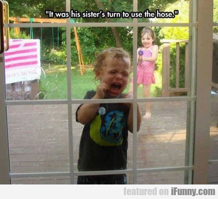 It Was His Sister's Turn To Use The Hose