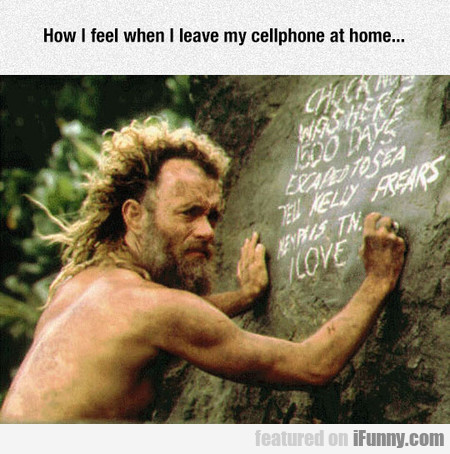 How I feel when I leave my cellphone at home...