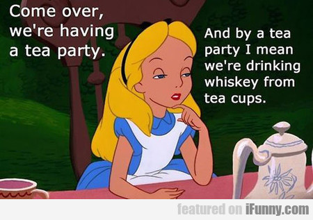come over, we're having a tea party