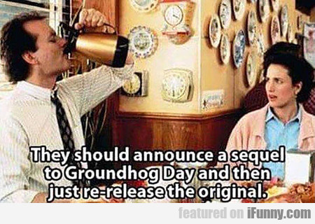 they should announce a sequel to groundhog day