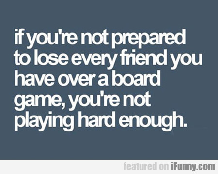 If You're Not Prepared To Lose...