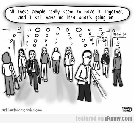 All These People Really Seem To Have It Together