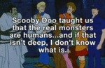 Scooby Doo Taught Us That The Real Monsters Are...