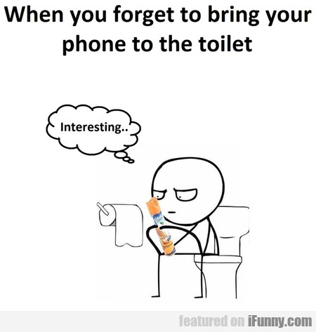 When You Forget To Bring Your Phone To The Toilet