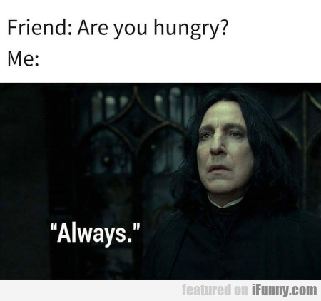Friend: Are You Hungry?