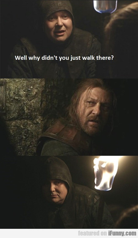 Well why didn't you just walk there?
