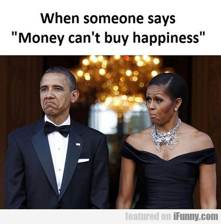 When Someone Says Money Can't Buy Happiness