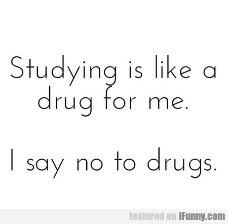 Studying Is Like A Drug For Me