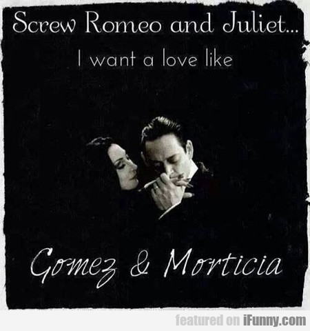 Screw Romeo And Juliet... I Want A Love Like...
