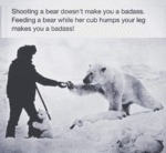 Shooting A Bear Doesn't Make You A Badass.