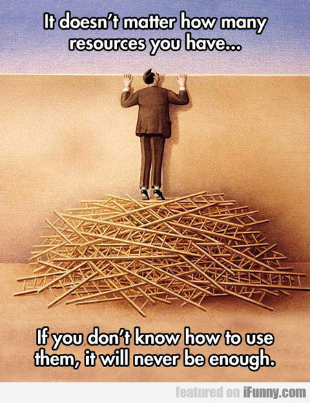 It Doesn't Matter How Many Resources You Have...