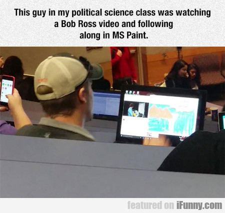 This Guy In My Political Science Class Was Watchin