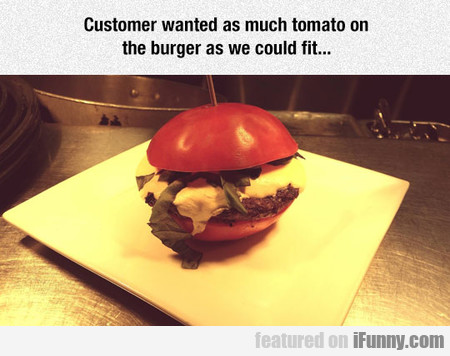 Customer wanted as much tomato on the burger