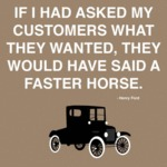 If I Had Asked My Customers What They Wanted...