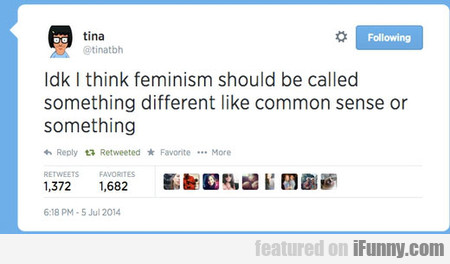 Idk I Think Feminism Should Be Called...