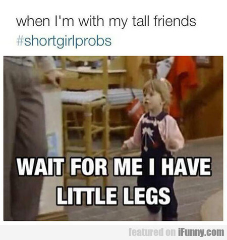 when I'm with my tall friends