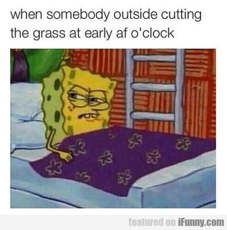 When Somebody Outside Cutting The Grass