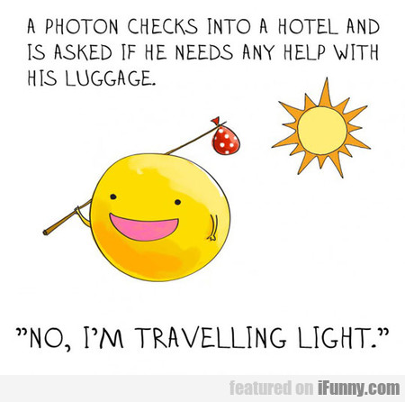 A Photon Checks Into A Hotel And Is Asked
