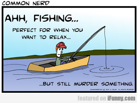 Fishing... Perfect For Relaxing And Murdering...