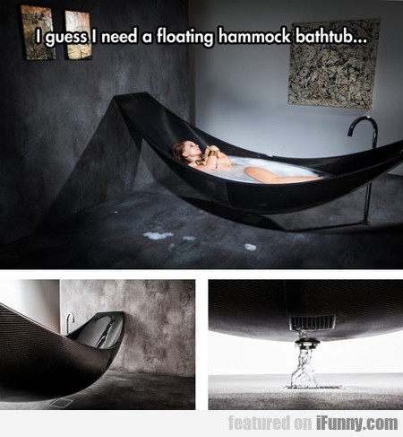 I Need A Floating Hammock Bathtub...