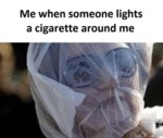 Me When Someone Lights A Cigarette Around Me