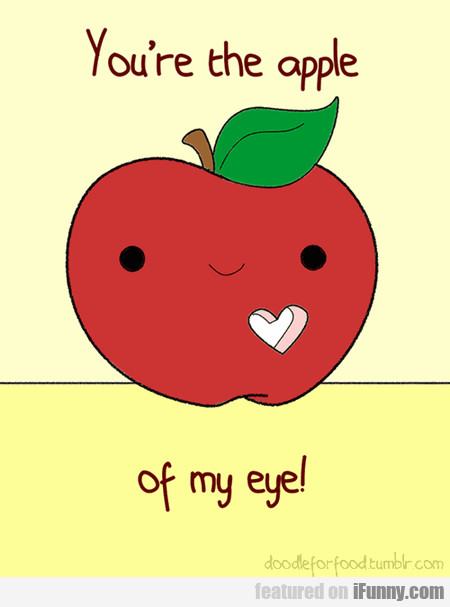 You're The Apple Of My Eye!