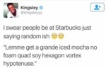 Swear People Be At Starbucks Just Saying Random...