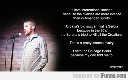 I Love International Soccer Because Its Intense...